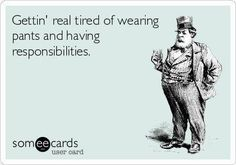 Gettin' real tired of wearing pants and having responsibilities.