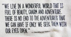 """""""We Live In A Wonderful World That Is Full Of Beauty, Charm And Adventure. There Is No End To The Adventures That We Can Have If Only We Seek Them With Our Eyes Open."""""""