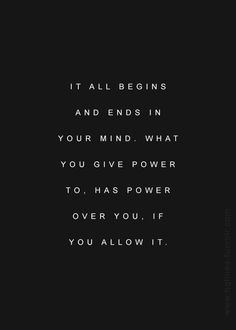 It all ends and begins in the mind. Be disciplined about what you invest your energy in, your power to.