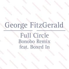 Full Circle feat. Boxed In (Bonobo Remix) by George FitzGerald on SoundCloud