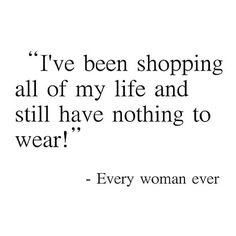 Funny....but I for real feel like this all of the time. I have a closet full of clothes and nothing to wear....SMH! That's the American mindset for you....never enough.