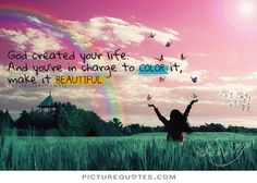 God created your life, and you're in charge to color it make it beautiful. PictureQuotes.com