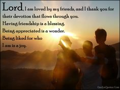 Lord, I am loved by my friends, and I thank you for their devotion that flows through you. Having friendship is a blessing. Being appreciated is a wonder. Being liked for who I am is a joy Positive Quotes For Friends, Friends Are Family Quotes, Positive Quotes About Love, Fake Friend Quotes, I Love My Friends, Quotes About God, Grateful Quotes, Blessed Quotes, Prayer For A Friend