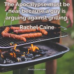 The Apocalypse must be near because a guy is arguing against #grilling. Rachel Caine