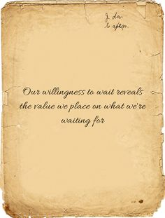 Our willingness to wait reveals the value we place on what we're waiting for