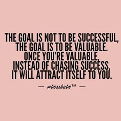 Don't be successful. Be valuable.