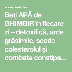 Beţi APĂ de GHIMBIR în fiecare zi – detoxifică, arde grăsimile, scade colesterolul şi combate constipaţia - Top Remedii Naturiste How To Get Rid, Good To Know, The Cure, Remedies, Food And Drink, Health Fitness, Healthy Recipes, Healthy Food, Education