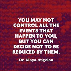 """You may not control all the events that happen to you, but you can decide not to be reduced by them."" — Dr. Maya Angelou"