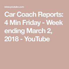 Car Coach Reports: 4 Min Friday - Week ending March 2, 2018 - YouTube