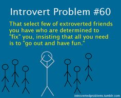 "Introvert Problem #60: That select few of extroverted friends you have who are determined to ""fix"" you, insisting that all you need is to ""go out and have fun."""