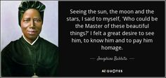 """Seeing the sun, the moon and the stars, I said to myself, """"Who could be the Master of these beautiful things?"""" I felt a great desire to see Him, to know Him and to pay Him homage. - Josephine Bakhita"""