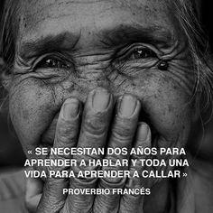 « Se necesitan dos años para aprender a hablar y toda una vida para aprender a callar » Proverbio francés #hablar #proverbio #aprender http://www.pandabuzz.com/es/cita-del-dia/proverbio-francés-vida-aprender-callar