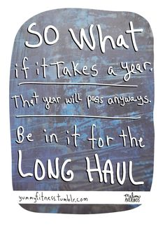 "So what if it takes a year. That year will pass anyway. Be in it for the long haul. I have used this as my inspiration as I returned to college in my 40s, grad school in my 50s, and created an amazing business. What are you ""in it"" for? Lets go!"