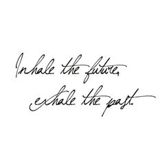 Inhale the future. Exhale the past. Be in the now!