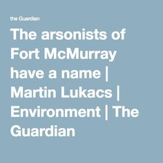 The arsonists of Fort McMurray have a name | Martin Lukacs | Environment | The Guardian