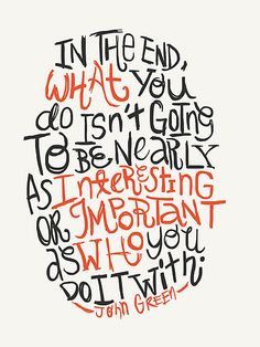 In the end, what you do isn't going to be nearly as interesting or important as who you do with it. John Green