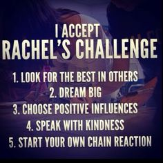 Dont forget the MY golden rule, Treat others BETTER than you want to be treated. Accept Rachel's Challenge NOW.