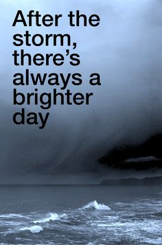 """""""After the storm, there's always a brighter day"""""""