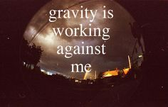 gravity is working against me. - john mayer, gravity