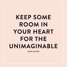 ♥ keep some room in your heart for the unimaginable ♥
