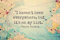 """"""" I haven't been everywhere but it's on my list."""" – Susan Sontag"""