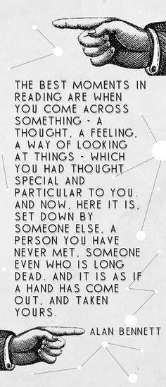 """""""Os melhores momentos na leitura são quando você se depara com algo - um pensamento, um sentimento, um modo de olhar as coisas - o qual você tinha pensado ser especial e particularmente seu. E agora, ali esta, colocado por outra pessoa, uma pessoa que você nunca conheceu, que está há muito tempo morta. E é como se uma mão surgisse, e pegasse a sua."""" EXATO!"""