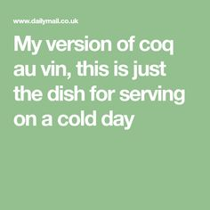 My version of coq au vin, this is just the dish for serving on a cold day