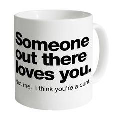 Someone Out There Loves You. I Think You're a Cunt Mug. If they seen this and would buy me something it would so be this! Coffee Mug Quotes, Funny Coffee Mugs, Coffee Humor, Coffee Is Life, Coffee Love, Coffee Cups, Coffee Coffee, Funny Cups, Coffee Health Benefits