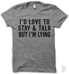 I would love to stay and talk but I'm lying! Digitally printed on an athletic tri-blend t-shirt. You'll love it's classic fit and ultra-soft feel. 50% Polyester / 25% Rayon / 25% Cotton. Each shirt is