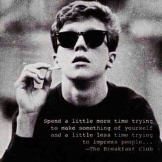 Spend a little more time trying to make something of yourself and a little less time trying to impress people. - The Breakfast Club