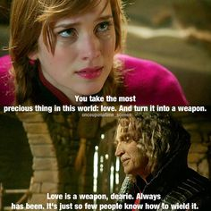 "Anna: You take the most precious thing in this world: love. And turn it into a weapon."" The Dark One: ""Love is a weapon, dearie. Always has been. It's just so few people know how to wield it."""