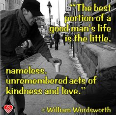 """The best portion of a good man's life is the little, nameless, unremembered acts of kindness and love."" --William Wordsworth"