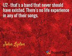 U2 - that's a band that never should have existed. There's no life experience in any of their songs. / John Lydon