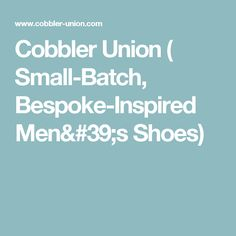 Cobbler Union ( Small-Batch, Bespoke-Inspired Men's Shoes)