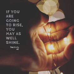 If you are going to rise you may as well shine. #positivitynote #positivity #inspiration