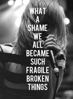 Let The Flames Begin  -Paramore   What a shame we all became such fragile, broken things. A memory remains just a tiny spark. I give it all my oxygen, To let the flames begin To let the flames begin.  This is my song though.
