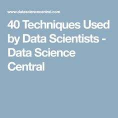 40 Techniques Used by Data Scientists - Data Science Central