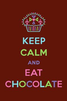 Eat Chocolate. My personal motto!