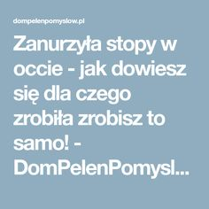 Zanurzyła stopy w occie - jak dowiesz się dla czego zrobiła zrobisz to samo! - DomPelenPomyslow.pl