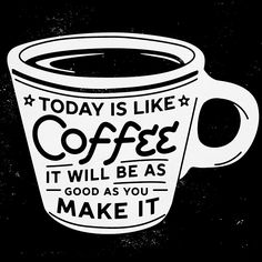 today is life coffee, it will be as good as you make it