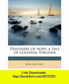 Prisoners of hope, a tale of colonial Virginia (9781176350038) Mary Johnston , ISBN-10: 117635003X  , ISBN-13: 978-1176350038 ,  , tutorials , pdf , ebook , torrent , downloads , rapidshare , filesonic , hotfile , megaupload , fileserve