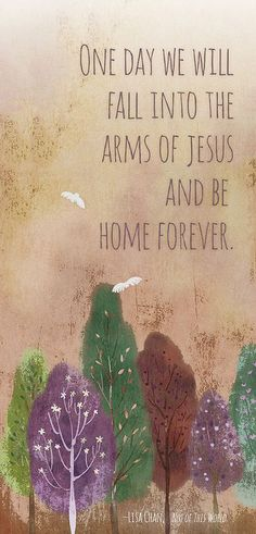 One day we will fall into the arms of Jesus and be home forever.