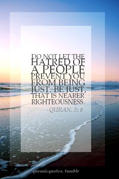 """Do not let the hatred of a people prevent you from being just. Be just, that is nearer righteousness."" Qur'an 5:8"