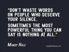 Don't waste words on people who deserve your silence.  Sometimes the most powerful thing you can say is nothing at all. ~ Mandy Hale