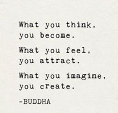 What you think you become. What you feel you attract. What you imagine you create. Buddha