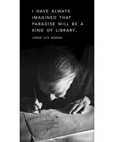 I have always imagined that Paradise will be a kind of Library Jorge Luis Borges Reading Quotes, Reading Books, Book Maker, Amazing Race, Dance Moms, Inspire Others, Great Quotes, Books To Read, Finance