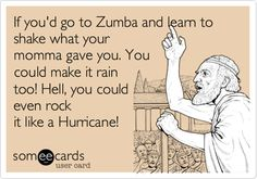 If you'd go to Zumba and learn to shake what your momma gave you. You could make it rain too! Hell, you could even rock it like a Hurricane!