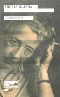 Arendt, Hannah, 1906-1975 Sobre la violència / Hannah Arendt ; edició i pròleg de Fina Birulés ; traducció Àngela Lorena Fuster i Gerard Rosich Barcelona : Institut Català Internacional per la Pau : Angle, 2011 http://cataleg.ub.edu/record=b2154863~S1*cat