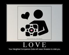 Humans may be inconsistent, threaten you with violence, and berate you - but your weighted companion cube will never try to break your spirit or bring you harm.