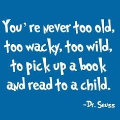 You're never too old, too wacky, too wild, to pick up a book and read to a child. #DrSeuss